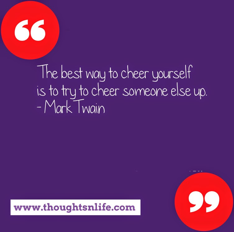 Thoughtsnlife.com : The best way to cheer yourself is to try to cheer someone else up. - Mark Twain