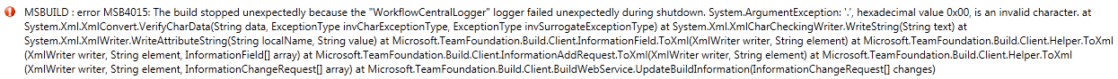 "MSBUILD : error MSB4015: The build stopped unexpectedly because the ""WorkflowCentralLogger"" logger failed unexpectedly during shutdown. System.ArgumentException: '.', hexadecimal value 0x00, is an invalid character. at System.Xml.XmlConvert.VerifyCharData(String data, ExceptionType invCharExceptionType, ExceptionType invSurrogateExceptionType) at System.Xml.XmlCharCheckingWriter.WriteString(String text) at System.Xml.XmlWriter.WriteAttributeString(String localName, String value) at Microsoft.TeamFoundation.Build.Client.InformationField.ToXml(XmlWriter writer, String element) at Microsoft.TeamFoundation.Build.Client.Helper.ToXml(XmlWriter writer, String element, InformationField[] array) at Microsoft.TeamFoundation.Build.Client.InformationAddRequest.ToXml(XmlWriter writer, String element) at Microsoft.TeamFoundation.Build.Client.Helper.ToXml(XmlWriter writer, String element, InformationChangeRequest[] array) at Microsoft.TeamFoundation.Build.Client.BuildWebService.UpdateBuildInformation(InformationChangeRequest[] changes)"