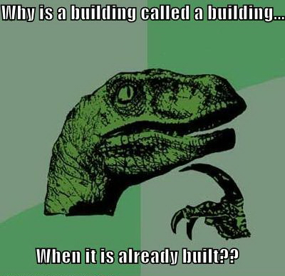Why Is A Building Called A Building - When It Is Already Built - Philosoraptor