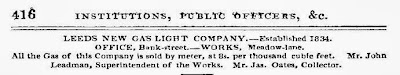 Leeds New Gas Light Comany - Established 1834.  Office Bank Street,Works Meadow Lane.  All the Gas of this company is sold by meter at 8s per thousand cubic feet.  Mr John Leadman, Superintendent of Works, Mr Jas Oates, Collector.