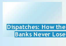 Dispatches: How the Banks Never Lose - Results of an exclusive survey of bank lending rates, and how much money banks are re-claiming through them, the film also offers expert advice on how to cope with higher interest rates and shows how customers can take banking into their own hands.