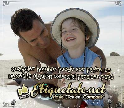 Cualquier hombre puede ser padre, se necesita alguien especial para ser papá. (Proverbio)