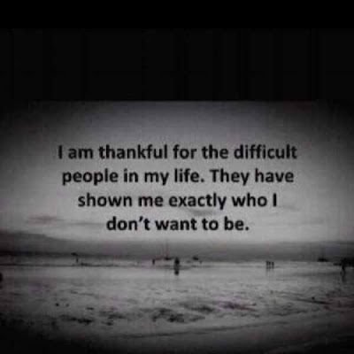 I am thankful for the difficult people in my life. They have shown me exactly who I don't want to be.