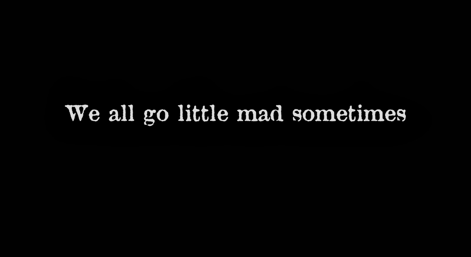 We all go little mad sometimes..