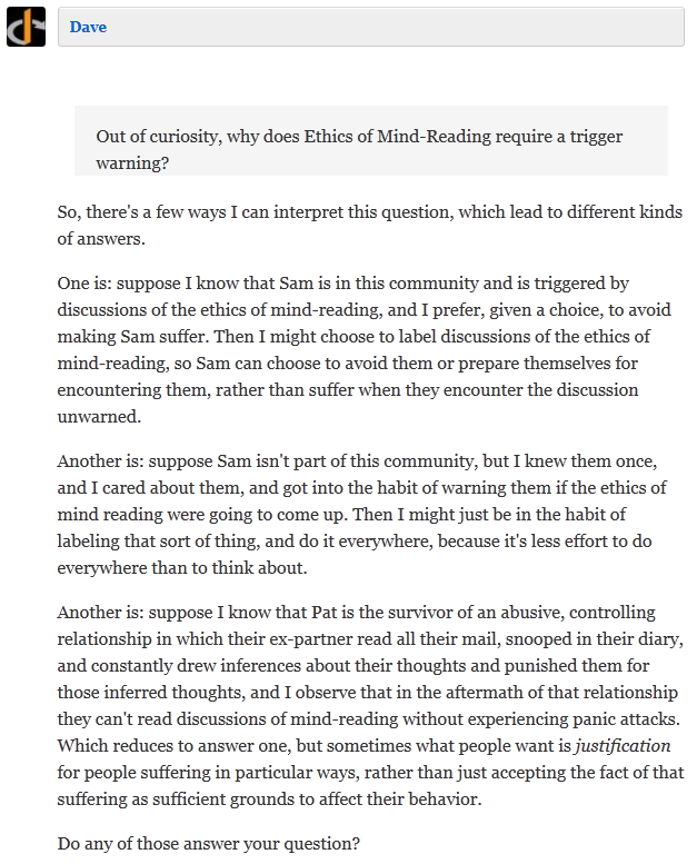 Dave Collapse         Out of curiosity, why does Ethics of Mind-Reading require a trigger warning?   So, there's a few ways I can interpret this question, which lead to different kinds of answers.  One is: suppose I know that Sam is in this community and is triggered by discussions of the ethics of mind-reading, and I prefer, given a choice, to avoid making Sam suffer. Then I might choose to label discussions of the ethics of mind-reading, so Sam can choose to avoid them or prepare themselves for encountering them, rather than suffer when they encounter the discussion unwarned.  Another is: suppose Sam isn't part of this community, but I knew them once, and I cared about them, and got into the habit of warning them if the ethics of mind reading were going to come up. Then I might just be in the habit of labeling that sort of thing, and do it everywhere, because it's less effort to do everywhere than to think about.  Another is: suppose I know that Pat is the survivor of an abusive, controlling relationship in which their ex-partner read all their mail, snooped in their diary, and constantly drew inferences about their thoughts and punished them for those inferred thoughts, and I observe that in the aftermath of that relationship they can't read discussions of mind-reading without experiencing panic attacks. Which reduces to answer one, but sometimes what people want is justification for people suffering in particular ways, rather than just accepting the fact of that suffering as sufficient grounds to affect their behavior.  Do any of those answer your question?