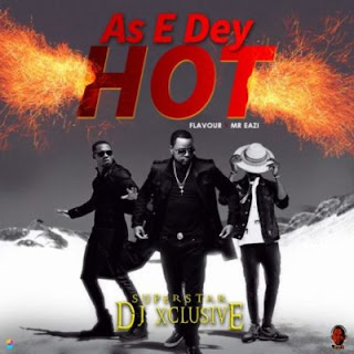 As E Dey Hot by DJ Xclusive ft. Mr Eazi & Flavour