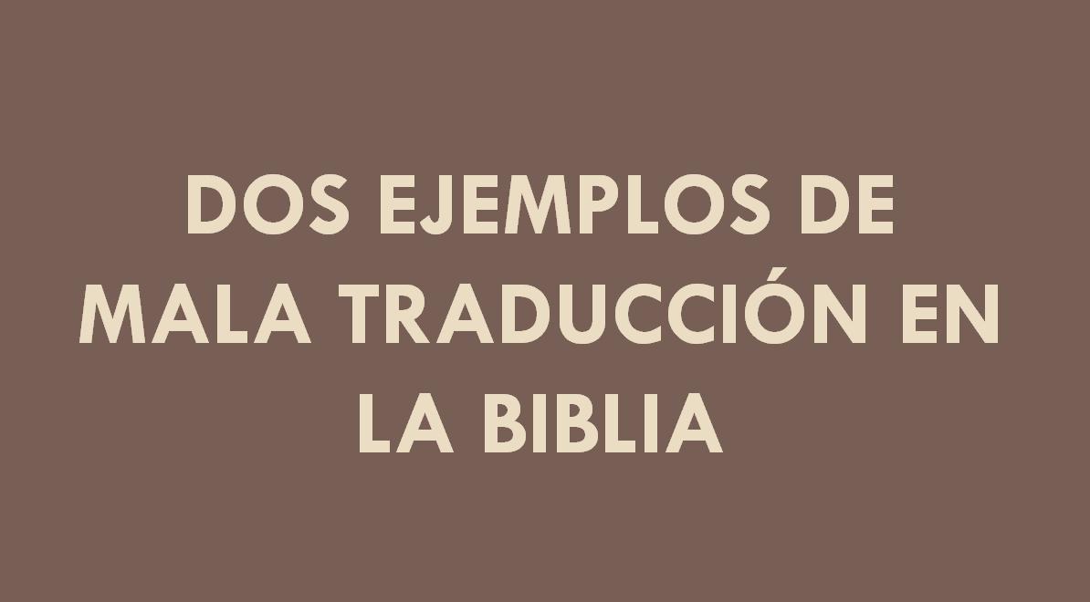 DOS EJEMPLOS DE MALA TRADUCCIÓN EN LA BIBLIA