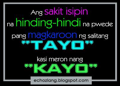 Ang sakit isipin na hinding hindi na pwede pang magkaroon  ng salitang TAYO kasi meron nang KAYO.