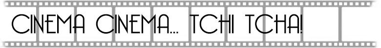 CINEMA CINEMA... TCHI TCHA!