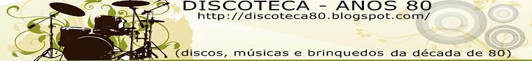 DISCOTECA  -  ANOS 80 (discos, músicas e  brinquedos da década de 80)