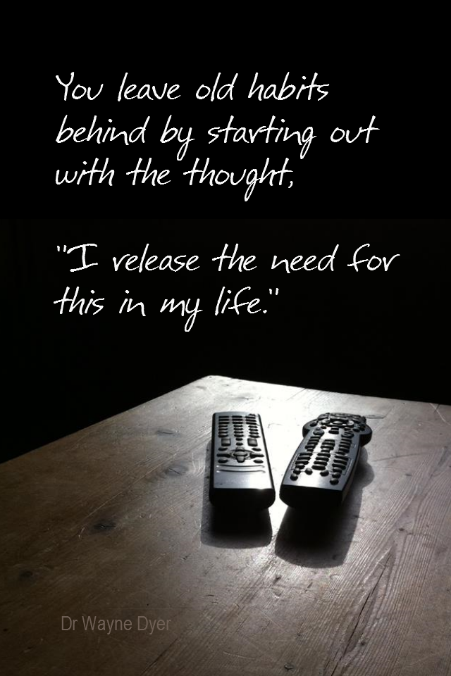 visual quote - image quotation for HABITS - You leave old habits behind by starting out with the thought, 'I release the need for this in my life. - Dr Wayne Dyer
