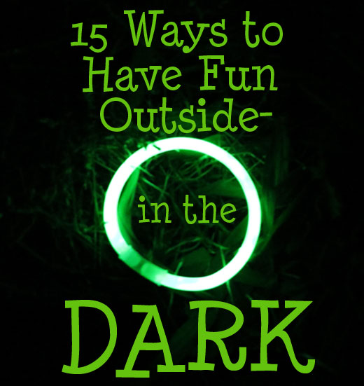 15 Ways to Have fun Outside in the Dark- Great for late summer nights and camping trips!