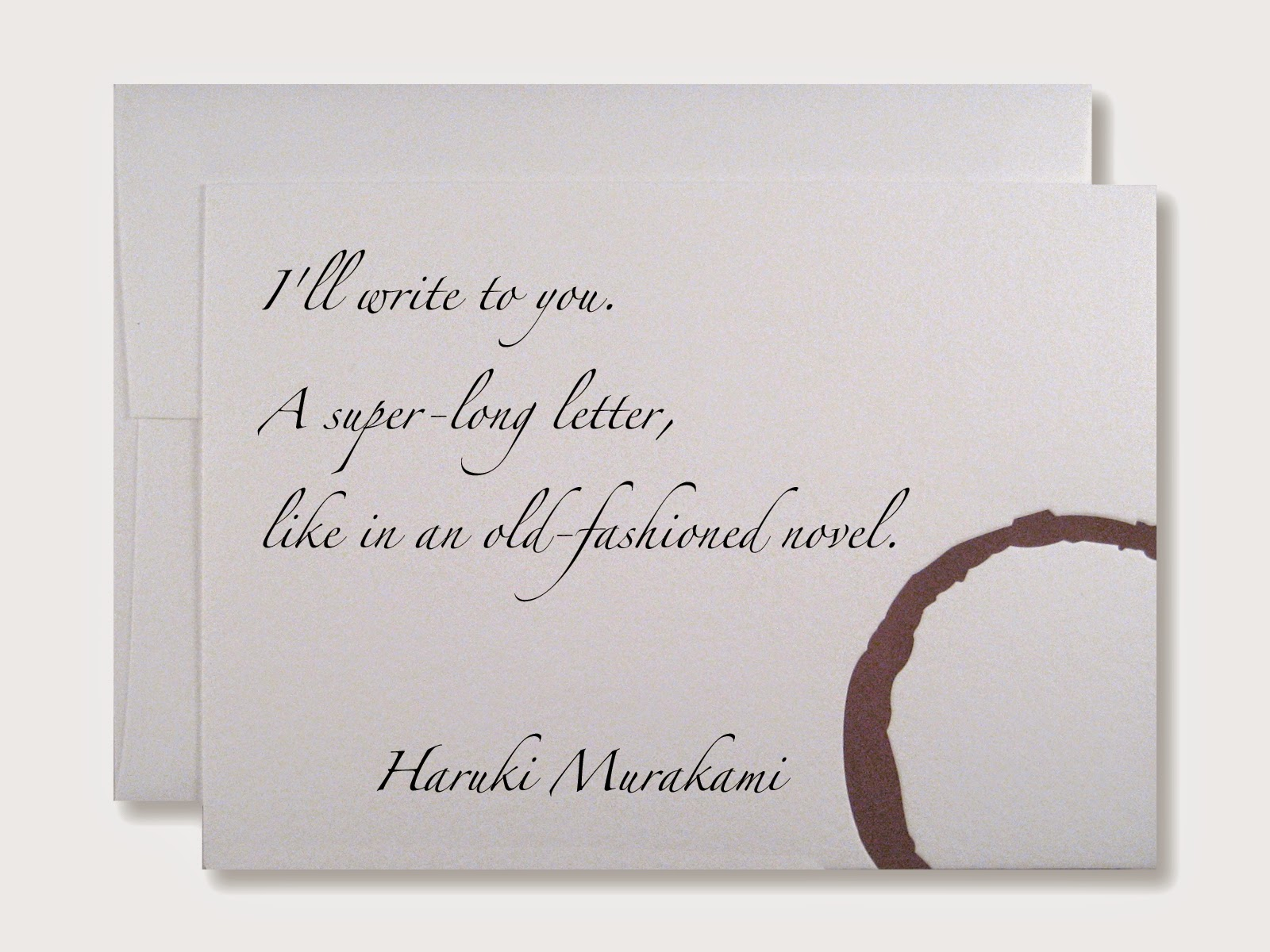 I'll write to you. A super-long letter, like in an old-fashioned novel. Haruki Murakami