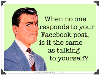 when no one responds to your Facebook post, is that the same as talking to yourself?