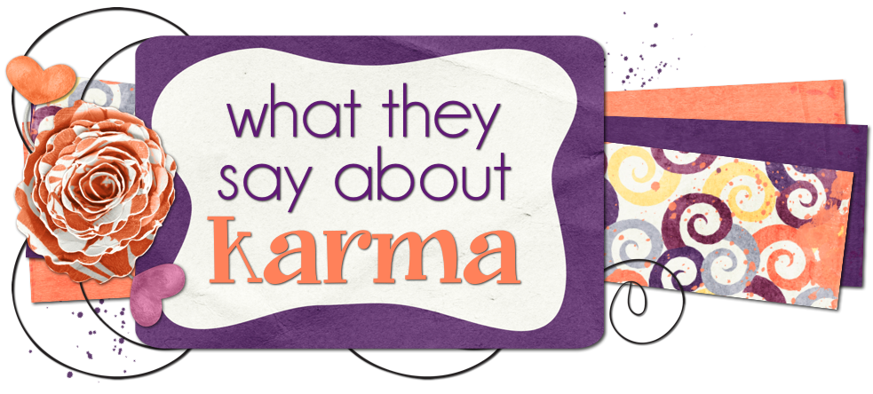 What they say about Karma...
