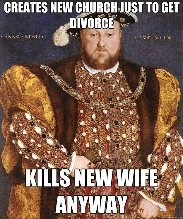 Henry VIII meme: Creates new church just to get divorce / kills new wife anyway