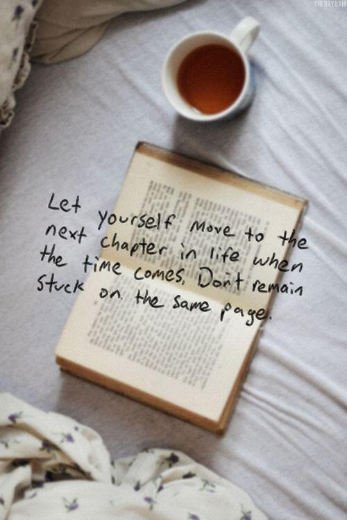 New beginnings quote - ''Let yourself move to the next chapter in life when the time comes. Don't remain stuck on the same page.''