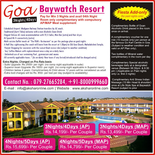"BayWatch Resort Goa 3Nights/4Days Package, 4Nights/5Days Package - Scheduled Airport/ Madgaon Railway Station transfers by AC coach. - Traditional (Aarti Tikka) welcome with a non Alcoholic Goan Drink - Elegant Deluxe AC room accommodation with TV, E-Safes, Mini Bar (extra) and Hair dryer. - Hi Speed Wi-Fi connectivity (extra) - Multi-cuisine Buffet meals at ""The PAM's  Restaurant"" as per the package plan on paid nights - A Half Day sightseeing (the coach will leave from the resort at 1:30pm) to Old Goa Church, Mahalakshmi Temple,    Panjim Shopping for souvenirs with the sunset Boat cruise ride (subject to weather condition) -  Tea/ Coffee Makers with replenishment once a day on a daily basis -  Unlimited use of our swimming Pool , gymnasium and sauna - All currently applicable taxes. * (As on date)- New taxes if any levied/introduced shall be charged extra) AKSHAR INFOCOM Baywatch resort ahmedabad booking agent 8000999660, 9427703236"