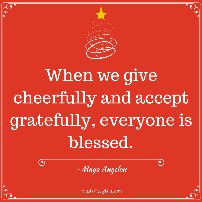 When we give cheerfully and accept gratefully, everyone is blessed. ~ Maya Angelou