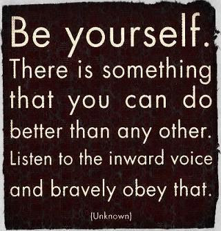 Be yourself. There is something that you can do better than any other. Listen to the inward voice and bravely obey that.