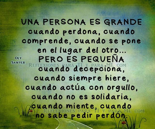 UNA PERSONA ES GRANDE cuando perdona, cuando comprende, cuando se pone en el lugar de otro.