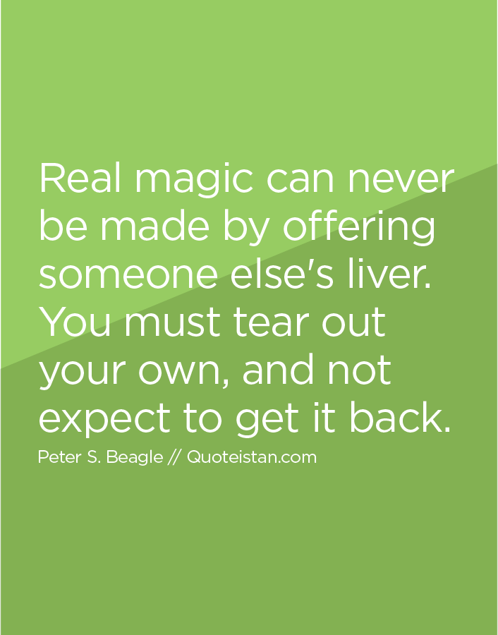 Real magic can never be made by offering someone else's liver. You must tear out your own, and not expect to get it back.