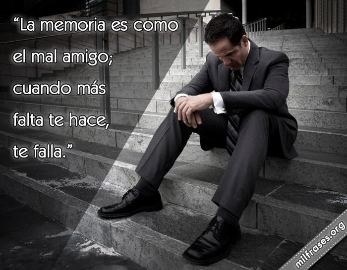 La memoria es como el mal amigo; cuando más falta te hace, te falla. frases, refranes, dichos, pensamientos y reflexiones