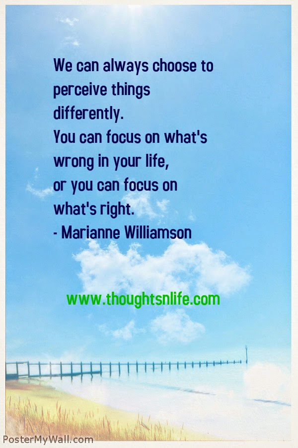 Thoughtsnlife.com :We can always choose to perceive things differently. You can focus on what's wrong in your life, or you can focus on what's right. - Marianne Williamson