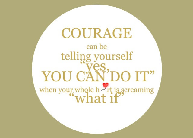 "COURAGE can be telling yourself ""yes, YOU CAN DO IT"" when your whole heart is screaming ""what if"""