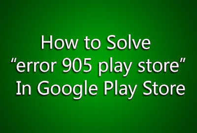 "How to Solve ""error 905 play store"" In Google Play Store"