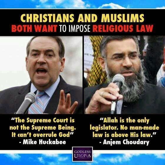Mike Huckabee:  The Supreme Court is not the supreme being.  It cannot overrule the Bible:  Anjem Choudary:  Allah is the only legislator.  No man-made law is above his law.