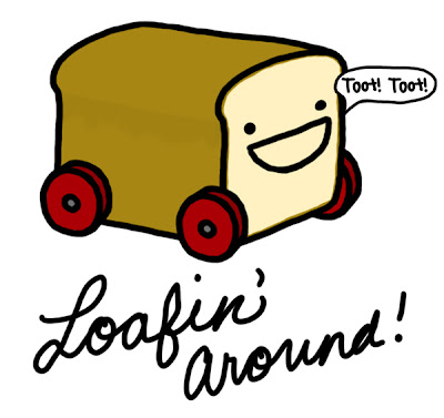loaf of bread on wheels saying toot toot. Just loafing around