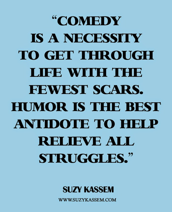 Comedy is a necessity to get through life with the fewest scars. Humor is the best antidote to help relieve all struggles. - Suzy Kassem