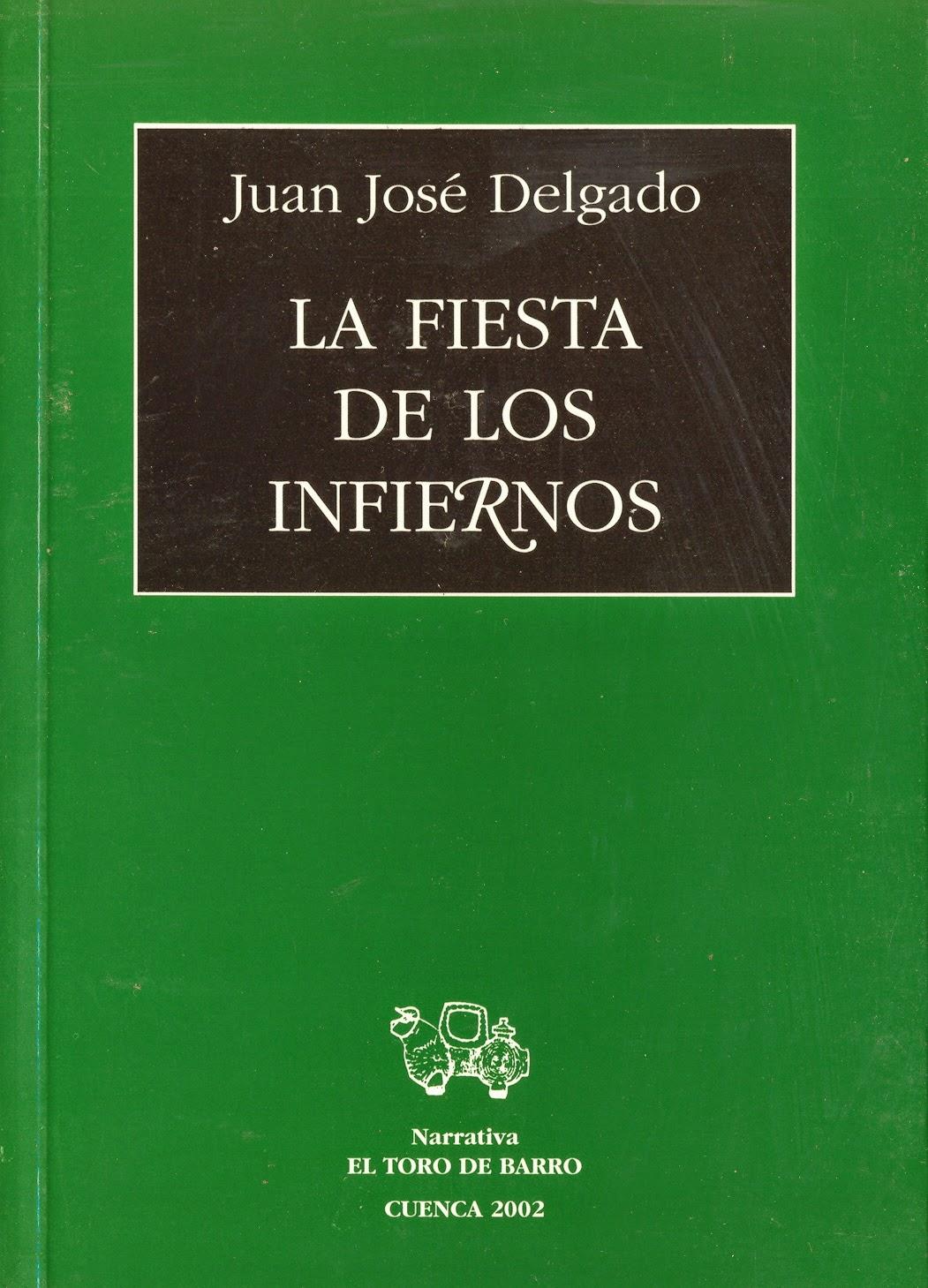 """Juan José Delgado, """"La fiesta de los infiernos"""". Col. Narrativa. Ed. El Toro de Barro, Tarancón de Cuenca, 2002. PVP: 15 euros edicioneseltorodebarro@yahoo.es"""
