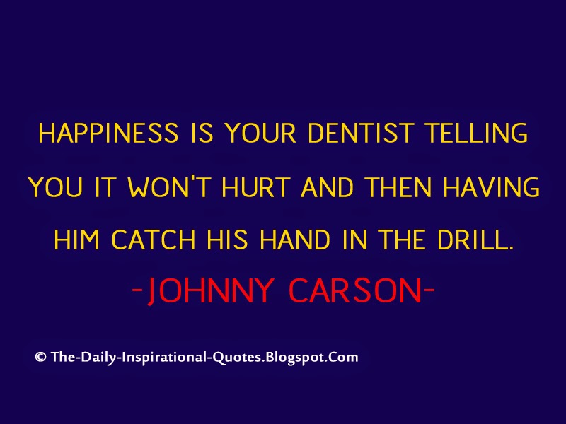 Happiness is your dentist telling you it won't hurt and then  having him catch his hand in the drill.- Johnny Carson