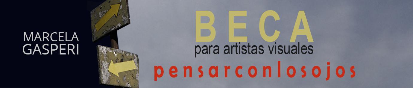 Beca            p e n s a r c o n l o s o j o s             Marcela Gasperi  para artistas visuales