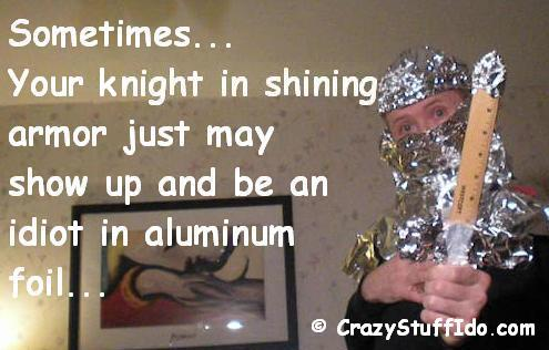 sometimes... your knight in shining armor just may show up and turn out to be an idiot in aluminum foil