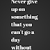 Never give up on something that
