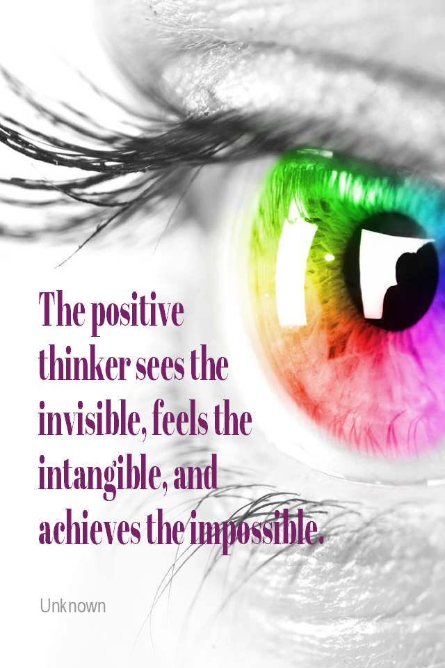 visual quote - image quotation for POSITIVE THINKING - The positive thinker sees the invisible, feels the intangible, and achieves the impossible. – Unknown