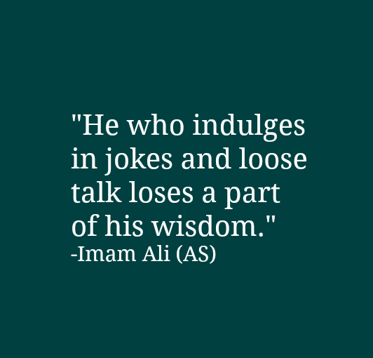 He who indulges in jokes and loses a part of his wisdom.