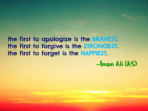 The first apologize is the BRAVEST. The first to forgive is the STRONGEST. The first to forget is the HAPPIEST.