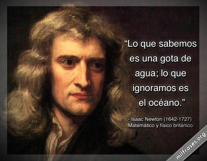 Lo que sabemos es una gota de agua; lo que ignoramos es el océano. frases de Isaac Newton Matemático y físico británico.