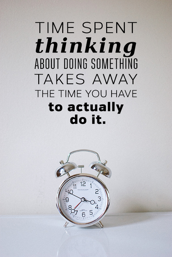 Time spent thinking about doing something takes away the time you have to actually do it