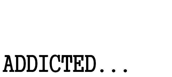 Addicted ...