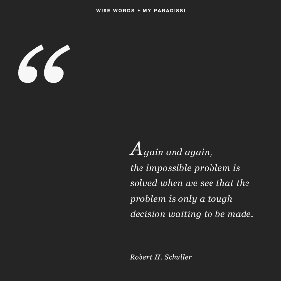 Again and again, the impossible problem is solved when we see that the problem is only a tough decision waiting to be made.