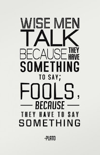 Wise men talk because they have something to say: Fools because they have to say something.  Plato Quotes