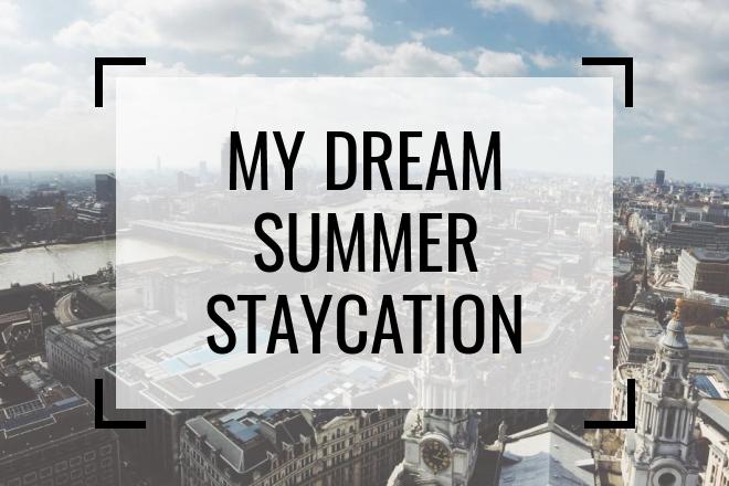 My Dream Summer Staycation