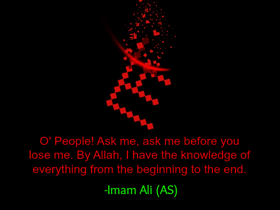 O' People Ask me, ask me before you lose me. By Allah, I have the knowledge of everything from the beginning to the end.