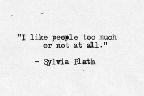 """I like people too much or not at all."" - Sylvia Plath"