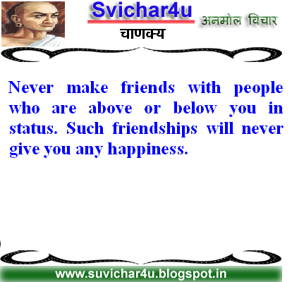Never make friends with people who are above or below you in status. Such friendships will never give you any happiness.